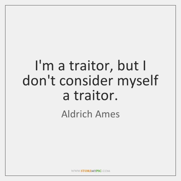 I'm a traitor, but I don't consider myself a traitor.