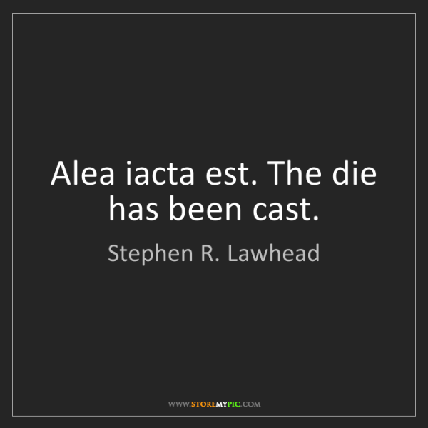 Stephen R. Lawhead: Alea iacta est. The die has been cast.