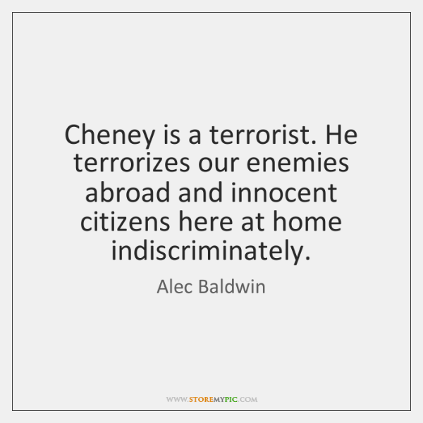 Cheney is a terrorist. He terrorizes our enemies abroad and innocent citizens ...