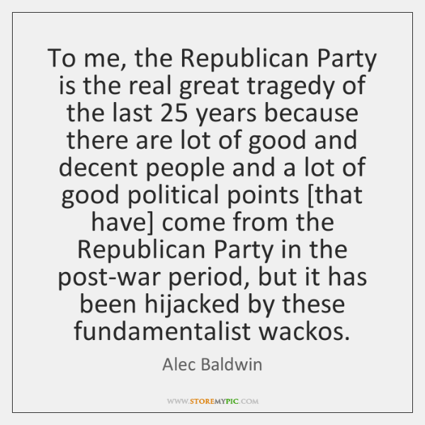 To me, the Republican Party is the real great tragedy of the ...