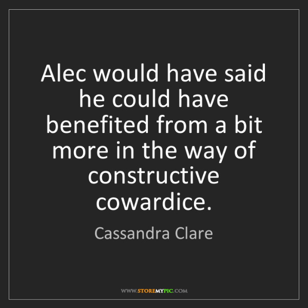 Cassandra Clare: Alec would have said he could have benefited from a bit...