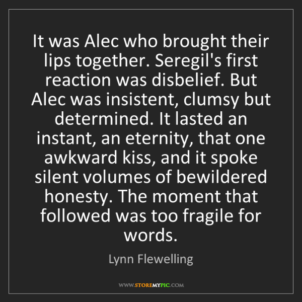 Lynn Flewelling: It was Alec who brought their lips together. Seregil's...