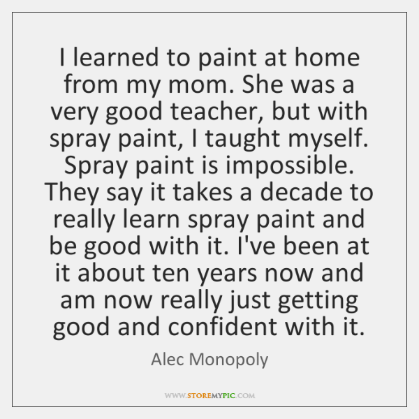 I learned to paint at home from my mom. She was a ...