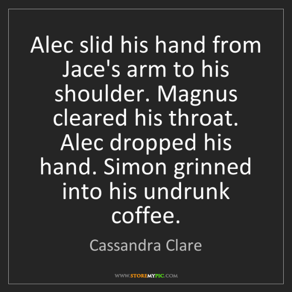 Cassandra Clare: Alec slid his hand from Jace's arm to his shoulder. Magnus...