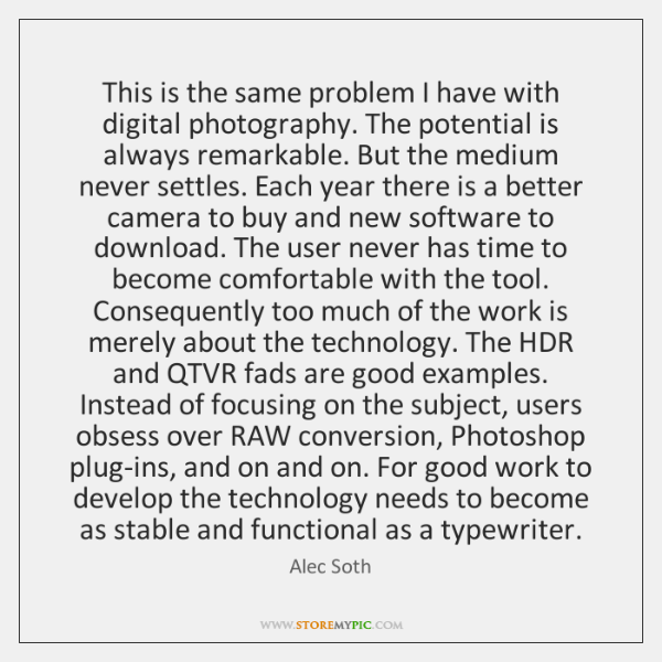 This is the same problem I have with digital photography. The potential ...