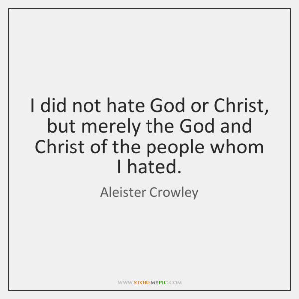 I did not hate God or Christ, but merely the God and ...