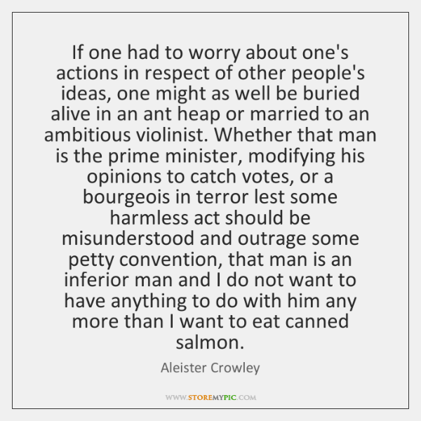 If one had to worry about one's actions in respect of other ...