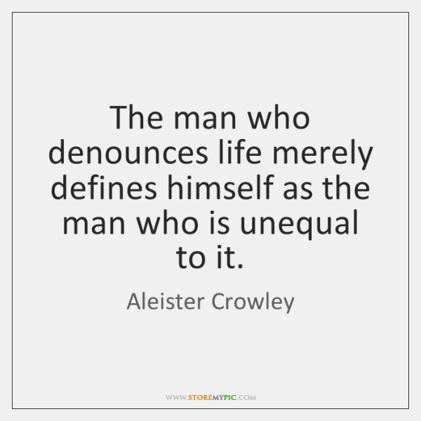 The man who denounces life merely defines himself as the man who ...