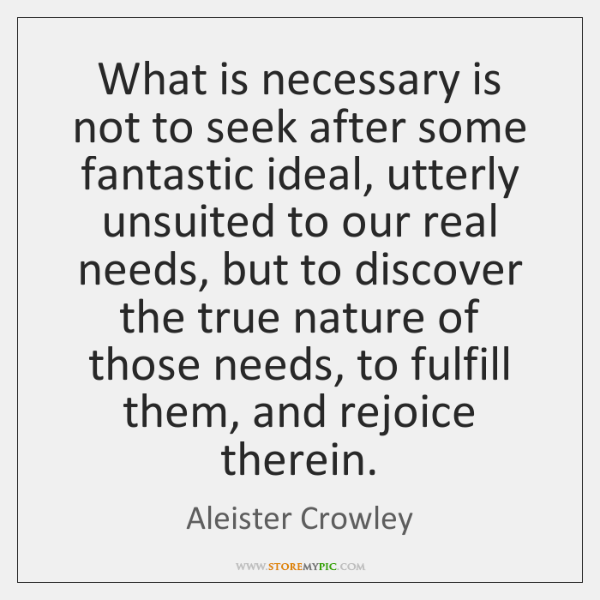 What is necessary is not to seek after some fantastic ideal, utterly ...