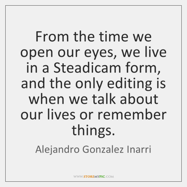From the time we open our eyes, we live in a Steadicam ...