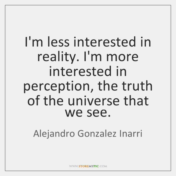I'm less interested in reality. I'm more interested in perception, the truth ...