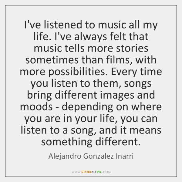 I've listened to music all my life. I've always felt that music ...