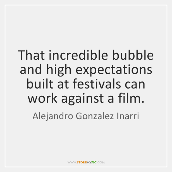 That incredible bubble and high expectations built at festivals can work against ...