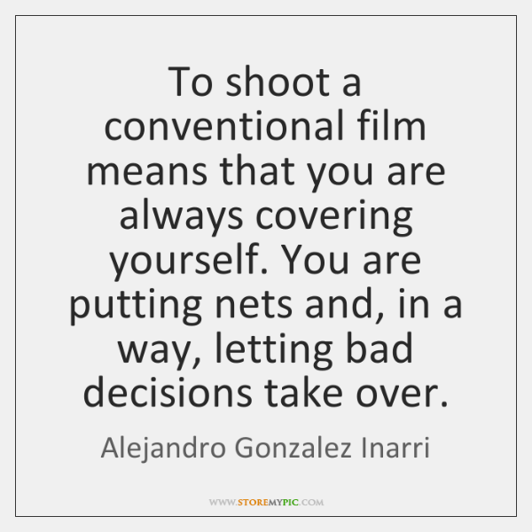 To shoot a conventional film means that you are always covering yourself. ...