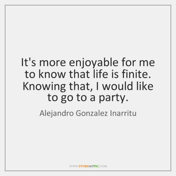 It's more enjoyable for me to know that life is finite. Knowing ...