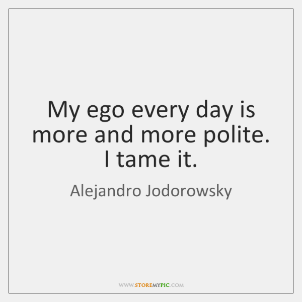 My ego every day is more and more polite. I tame it.