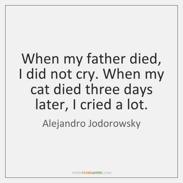 When my father died, I did not cry. When my cat died ...