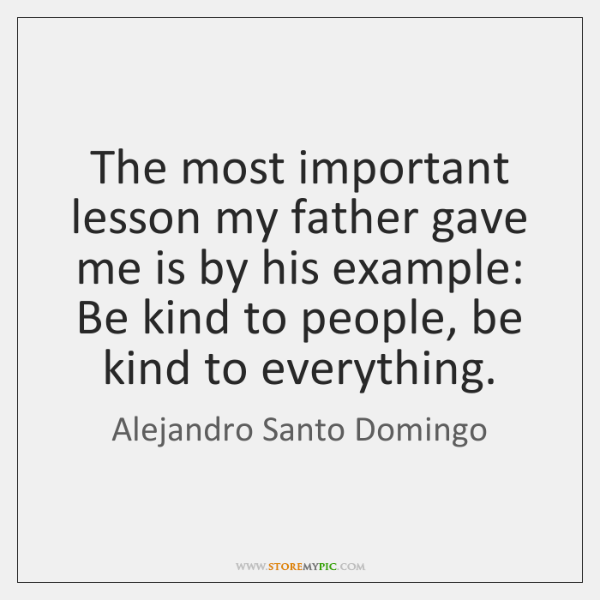 The most important lesson my father gave me is by his example: ...