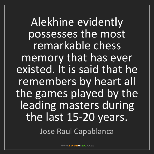Jose Raul Capablanca: Alekhine evidently possesses the most remarkable chess...