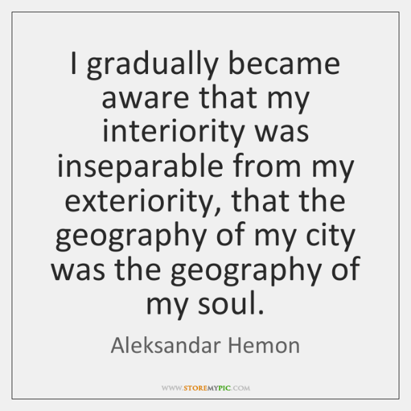 I gradually became aware that my interiority was inseparable from my exteriority, ...