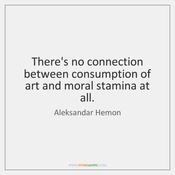 There's no connection between consumption of art and moral stamina at all.