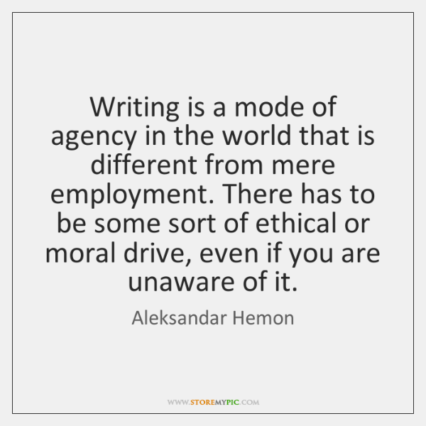 Writing is a mode of agency in the world that is different ...