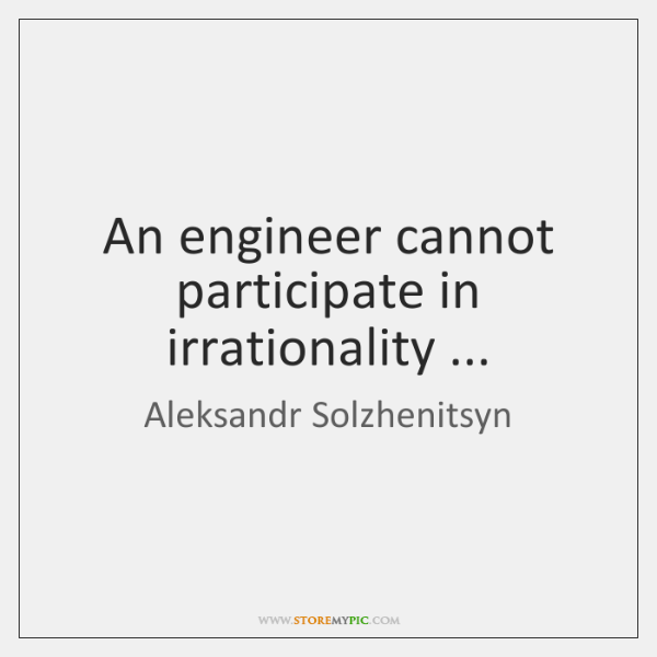 An engineer cannot participate in irrationality ...
