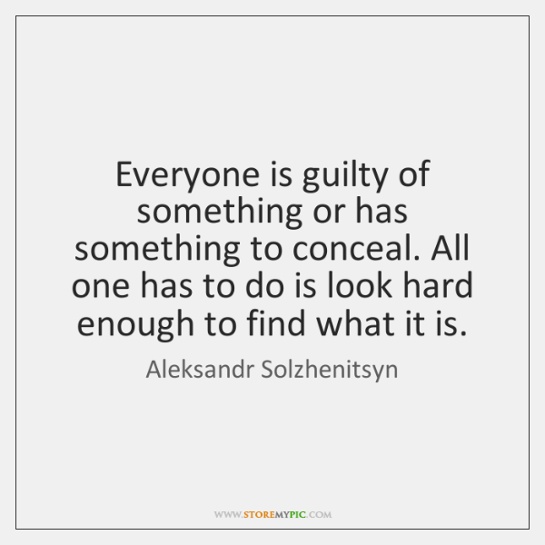 Everyone is guilty of something or has something to conceal. All one ...