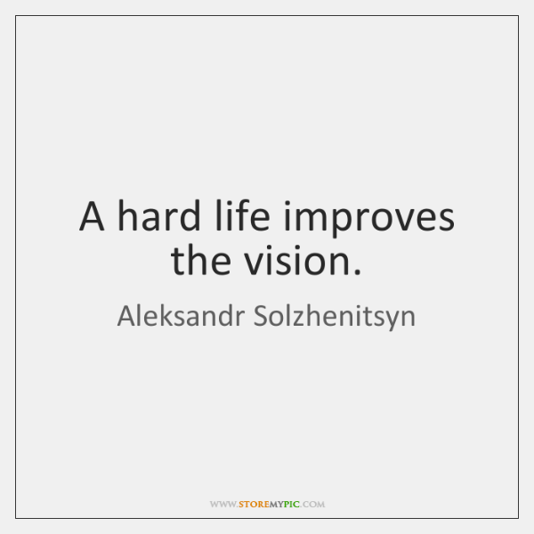 A hard life improves the vision.