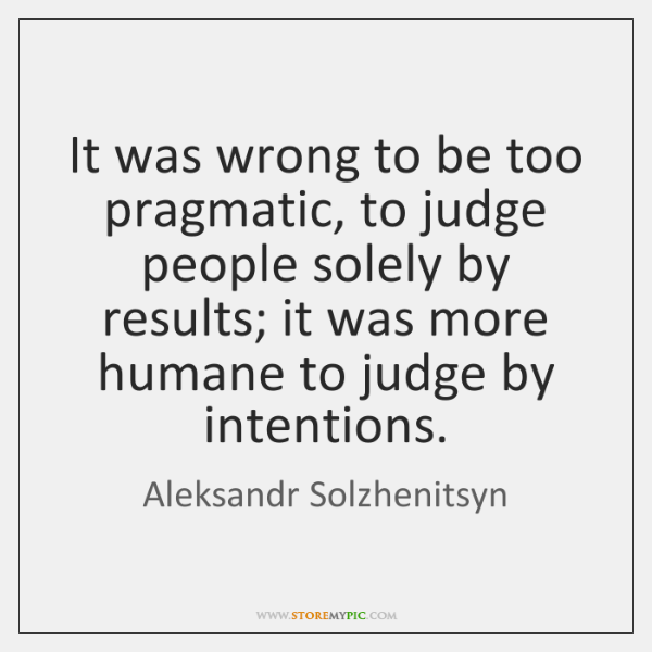 It was wrong to be too pragmatic, to judge people solely by ...