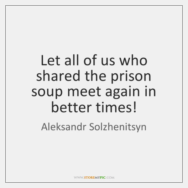 Let all of us who shared the prison soup meet again in ...