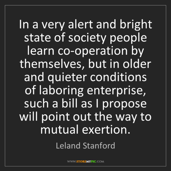 Leland Stanford: In a very alert and bright state of society people learn...