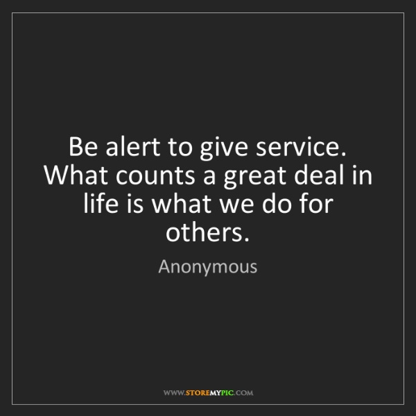 Anonymous: Be alert to give service. What counts a great deal in...