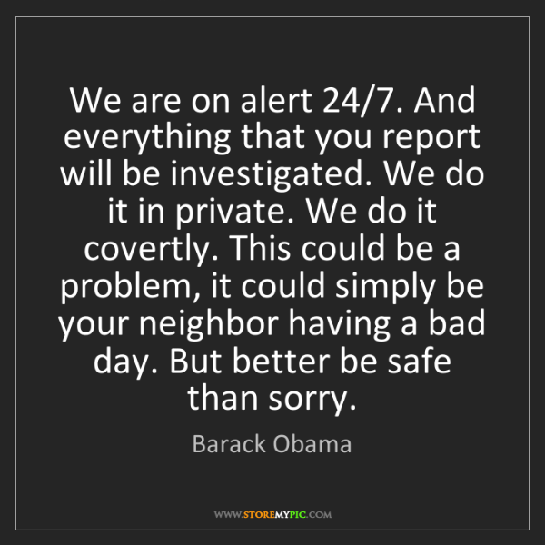 Barack Obama: We are on alert 24/7. And everything that you report...