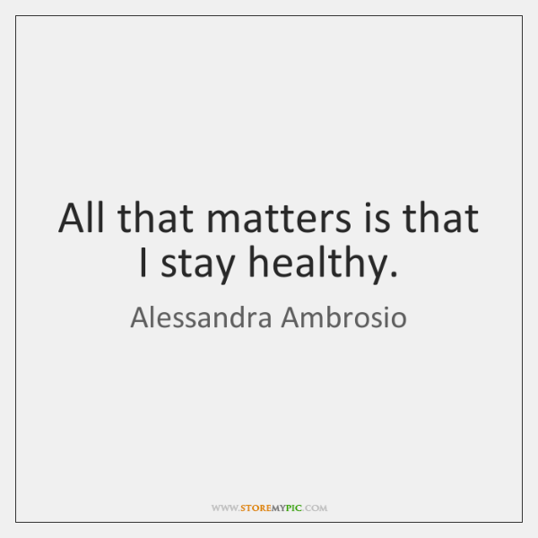 All that matters is that I stay healthy.