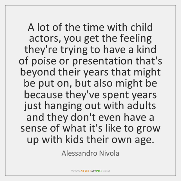 A lot of the time with child actors, you get the feeling ...