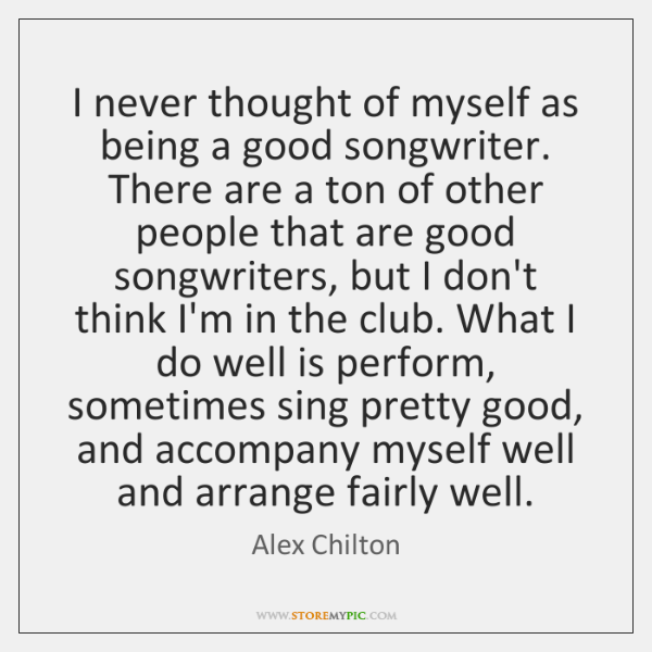 I never thought of myself as being a good songwriter. There are ...