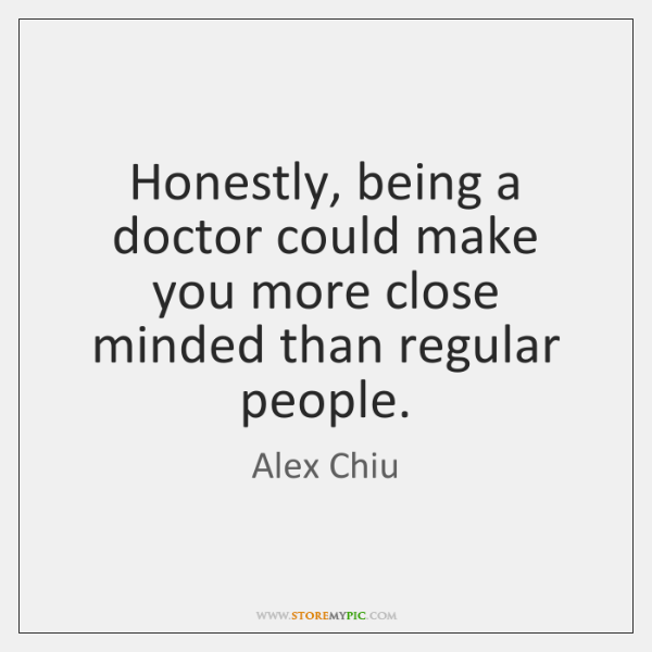Honestly, being a doctor could make you more close minded than regular ...