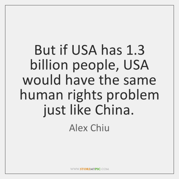 But if USA has 1.3 billion people, USA would have the same human ...