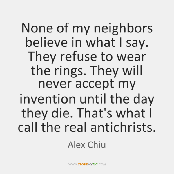 None of my neighbors believe in what I say. They refuse to ...