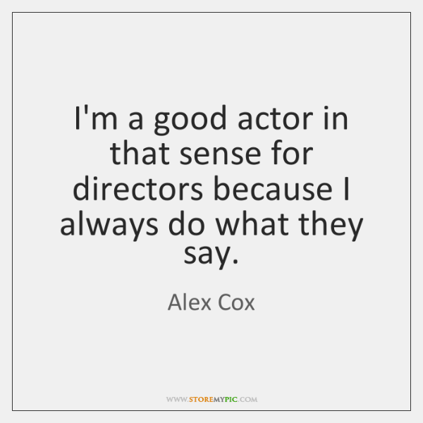 I'm a good actor in that sense for directors because I always ...