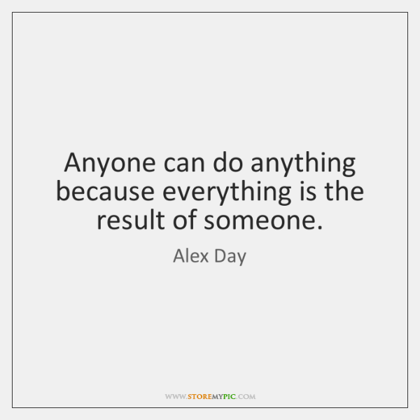 Anyone can do anything because everything is the result of someone.