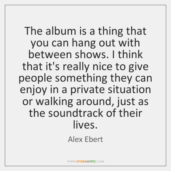 The album is a thing that you can hang out with between ...