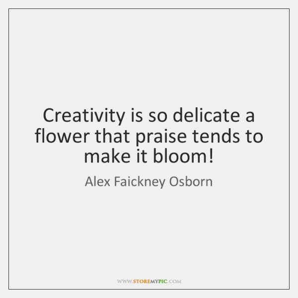 Creativity is so delicate a flower that praise tends to make it ...