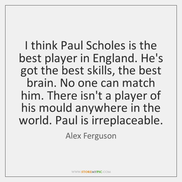 I think Paul Scholes is the best player in England. He's got ...