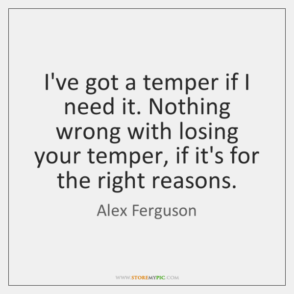 I've got a temper if I need it. Nothing wrong with losing ...