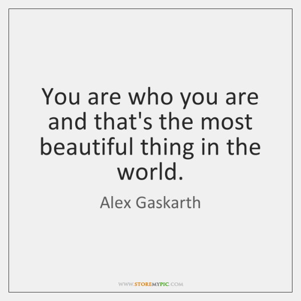 You are who you are and that's the most beautiful thing in ...