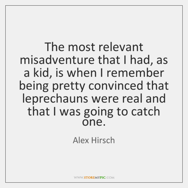 The most relevant misadventure that I had, as a kid, is when ...
