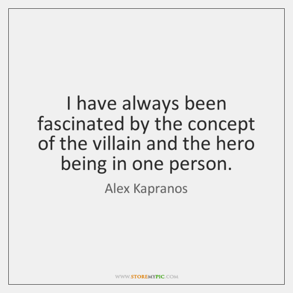 I have always been fascinated by the concept of the villain and ...