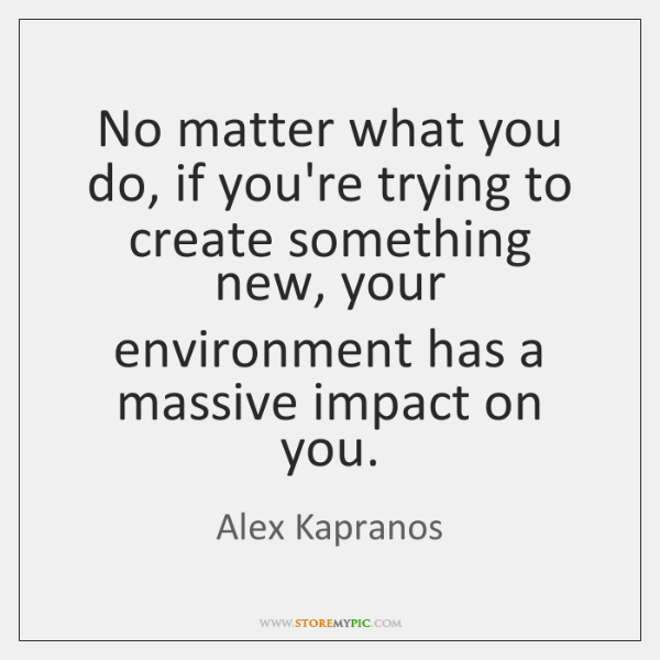 No matter what you do, if you're trying to create something new, ...